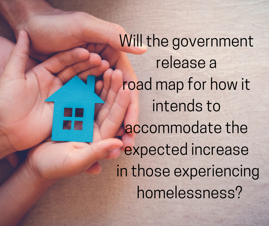 Will the government release a road map for how it intends to accommodate the expected increase in those experiencing homelessness?